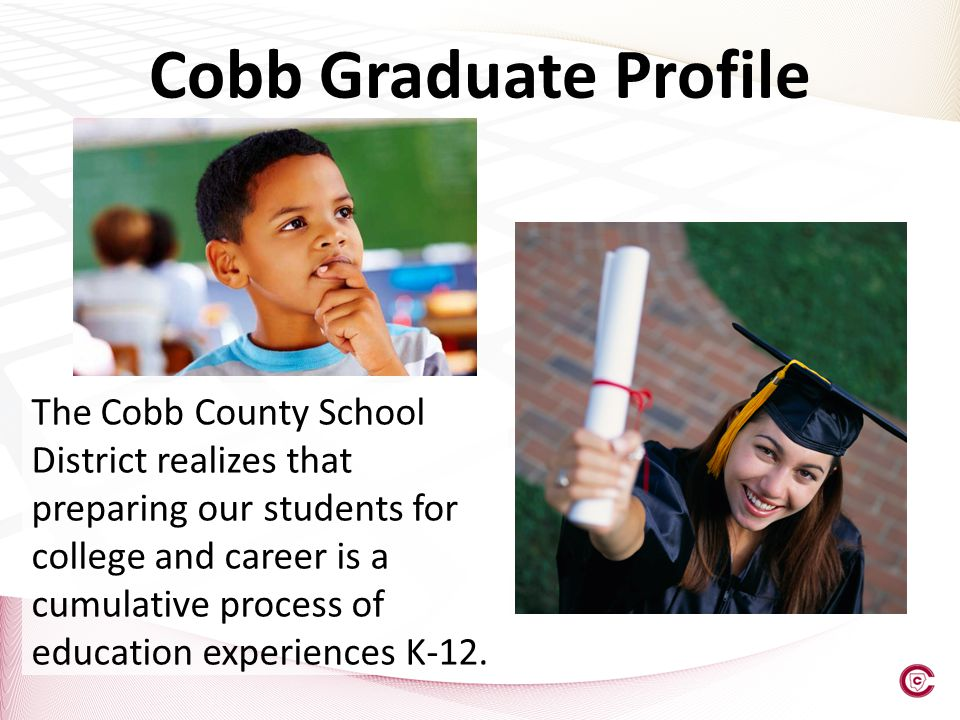 Cobb Graduate Profile The Cobb County School District realizes that preparing our students for college and career is a cumulative process of education experiences K-12.