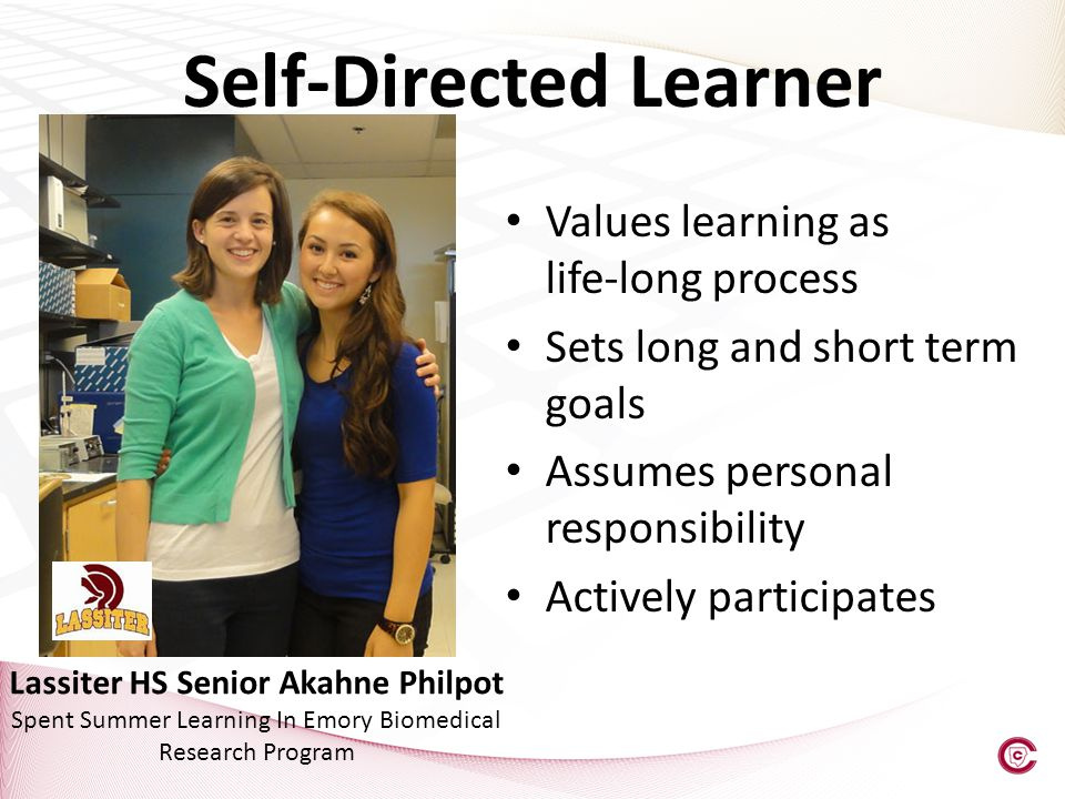Values learning as life-long process Sets long and short term goals Assumes personal responsibility Actively participates Self-Directed Learner Lassiter HS Senior Akahne Philpot Spent Summer Learning In Emory Biomedical Research Program