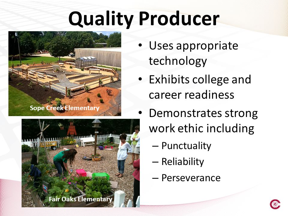 Uses appropriate technology Exhibits college and career readiness Demonstrates strong work ethic including – Punctuality – Reliability – Perseverance Quality Producer Sope Creek Elementary Fair Oaks Elementary