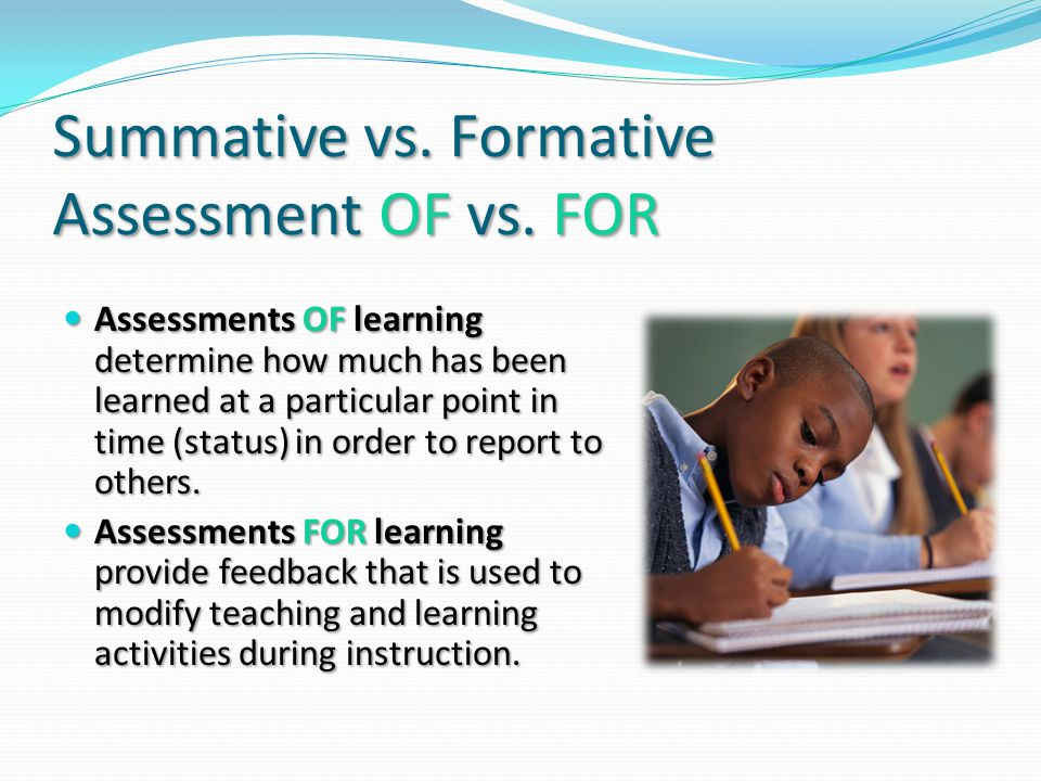Summative vs. Formative Assessment OF vs. FOR Assessments OF learning determine how much has been learned at a particular point in time (status) in or