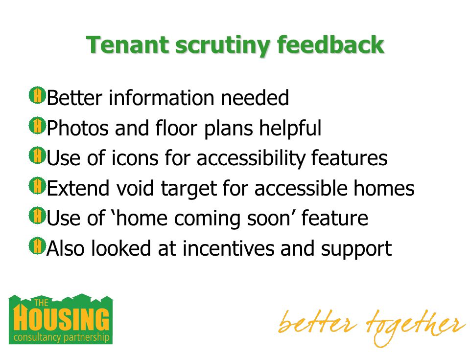 Tenant scrutiny feedback Better information needed Photos and floor plans helpful Use of icons for accessibility features Extend void target for accessible homes Use of home coming soon feature Also looked at incentives and support