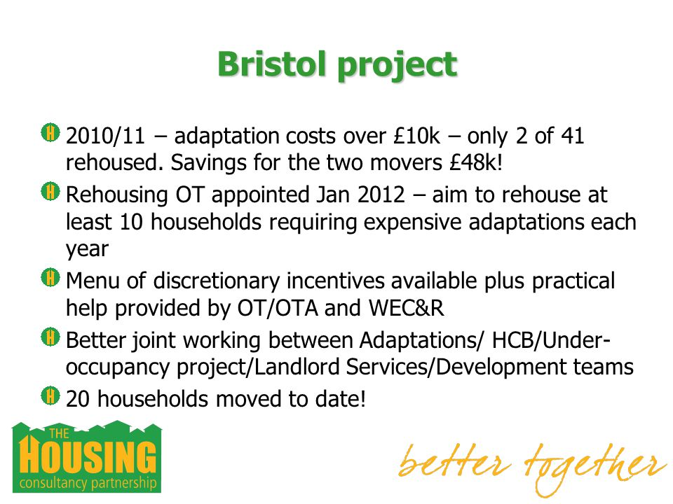 Bristol project 2010/11 – adaptation costs over £10k – only 2 of 41 rehoused. Savings for the two movers £48k! Rehousing OT appointed Jan 2012 – aim t