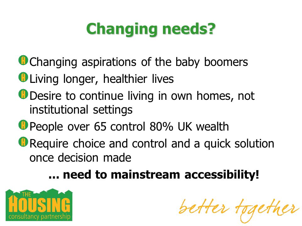 Changing needs? Changing aspirations of the baby boomers Living longer, healthier lives Desire to continue living in own homes, not institutional sett