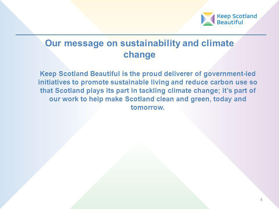_________________________________________________________________ 4 Our message on sustainability and climate change Keep Scotland Beautiful is the proud deliverer of government-led initiatives to promote sustainable living and reduce carbon use so that Scotland plays its part in tackling climate change; its part of our work to help make Scotland clean and green, today and tomorrow.