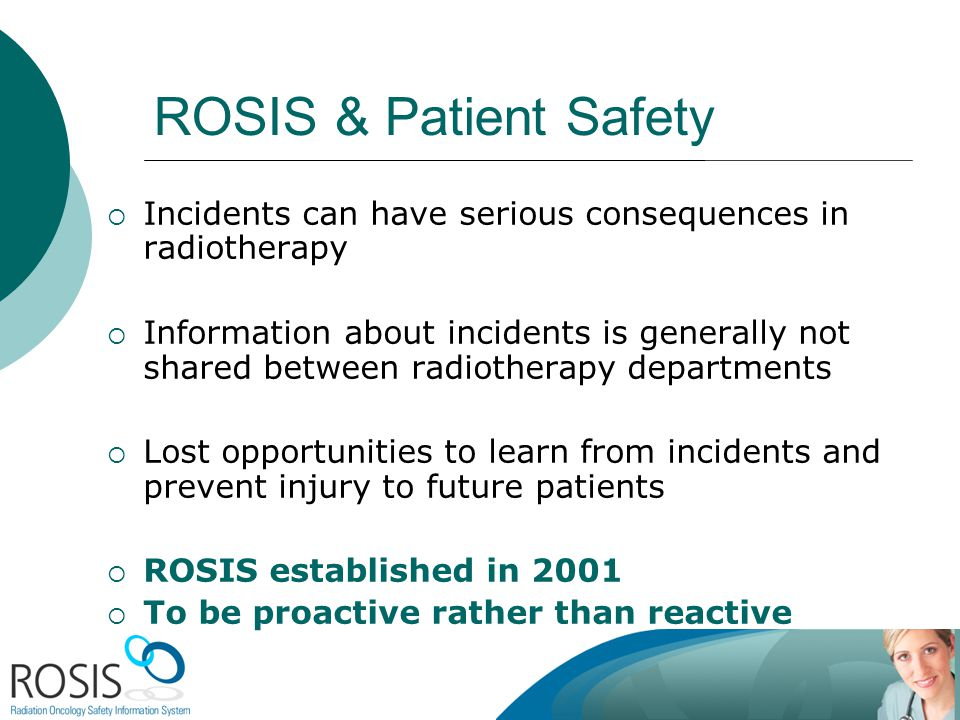 ROSIS & Patient Safety Incidents can have serious consequences in radiotherapy Information about incidents is generally not shared between radiotherapy departments Lost opportunities to learn from incidents and prevent injury to future patients ROSIS established in 2001 To be proactive rather than reactive