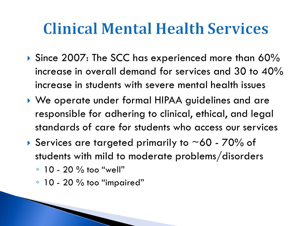 Since 2007: The SCC has experienced more than 60% increase in overall demand for services and 30 to 40% increase in students with severe mental health issues We operate under formal HIPAA guidelines and are responsible for adhering to clinical, ethical, and legal standards of care for students who access our services Services are targeted primarily to ~60 - 70% of students with mild to moderate problems/disorders 10 - 20 % too well 10 - 20 % too impaired