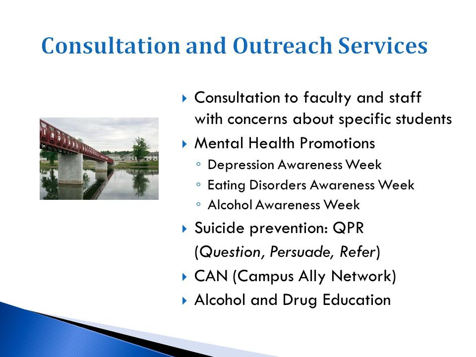 Consultation to faculty and staff with concerns about specific students Mental Health Promotions Depression Awareness Week Eating Disorders Awareness Week Alcohol Awareness Week Suicide prevention: QPR (Question, Persuade, Refer) CAN (Campus Ally Network) Alcohol and Drug Education