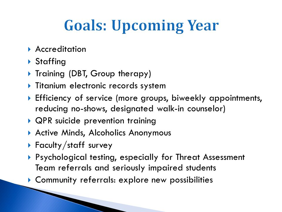 Complete SCC accreditation process (Many of these goals will derive directly from the accrediting process) Maintain a thriving group therapy program Employ on-site psychiatry consultation Phase out QPR and implement Campus Connect Actively pursue alternative sources of funding (foundation funds, grants, etc.) Increase doctoral-level training (explore possibility of being an APA internship site) Explore alternative models for SCC operations (i.e., combining with Health & Wellness, student health fee)