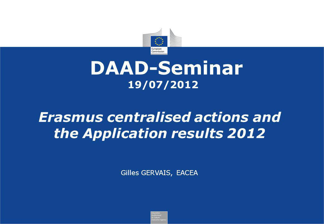 DAAD-Seminar 19/07/2012 Erasmus centralised actions and the Application results 2012 Gilles GERVAIS, EACEA