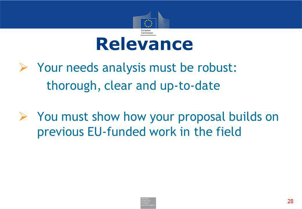 28 Relevance Your needs analysis must be robust: thorough, clear and up-to-date You must show how your proposal builds on previous EU-funded work in t