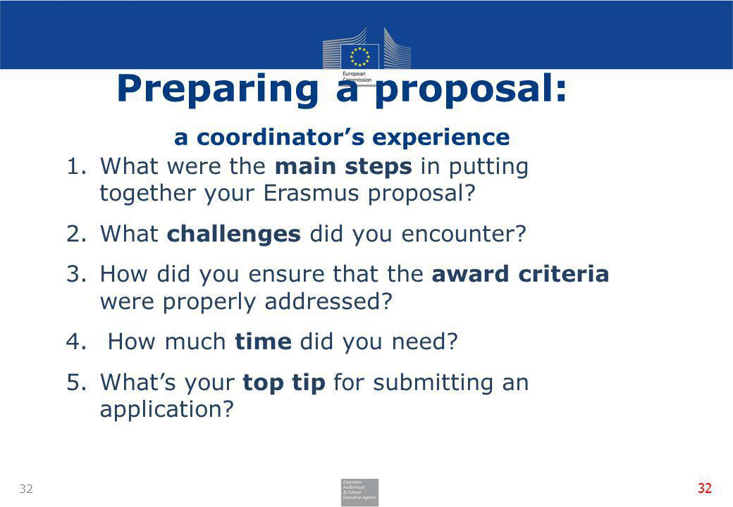 32 Preparing a proposal: a coordinators experience 1.What were the main steps in putting together your Erasmus proposal? 2.What challenges did you enc
