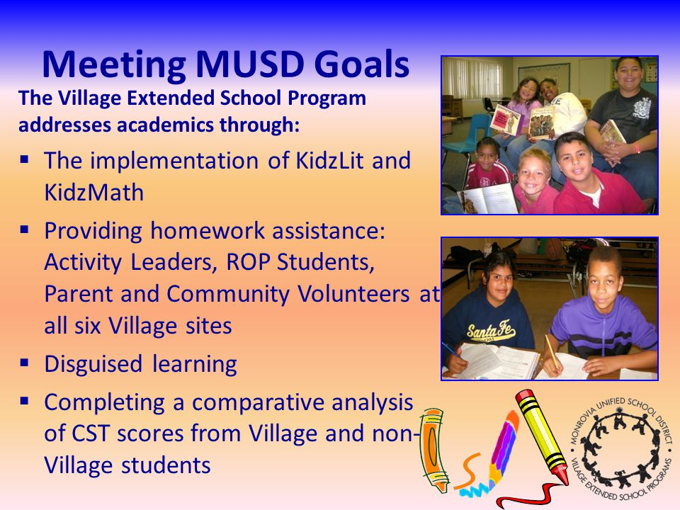 Meeting MUSD Goals The Village Extended School Program addresses academics through: The implementation of KidzLit and KidzMath Providing homework assistance: Activity Leaders, ROP Students, Parent and Community Volunteers at all six Village sites Disguised learning Completing a comparative analysis of CST scores from Village and non- Village students