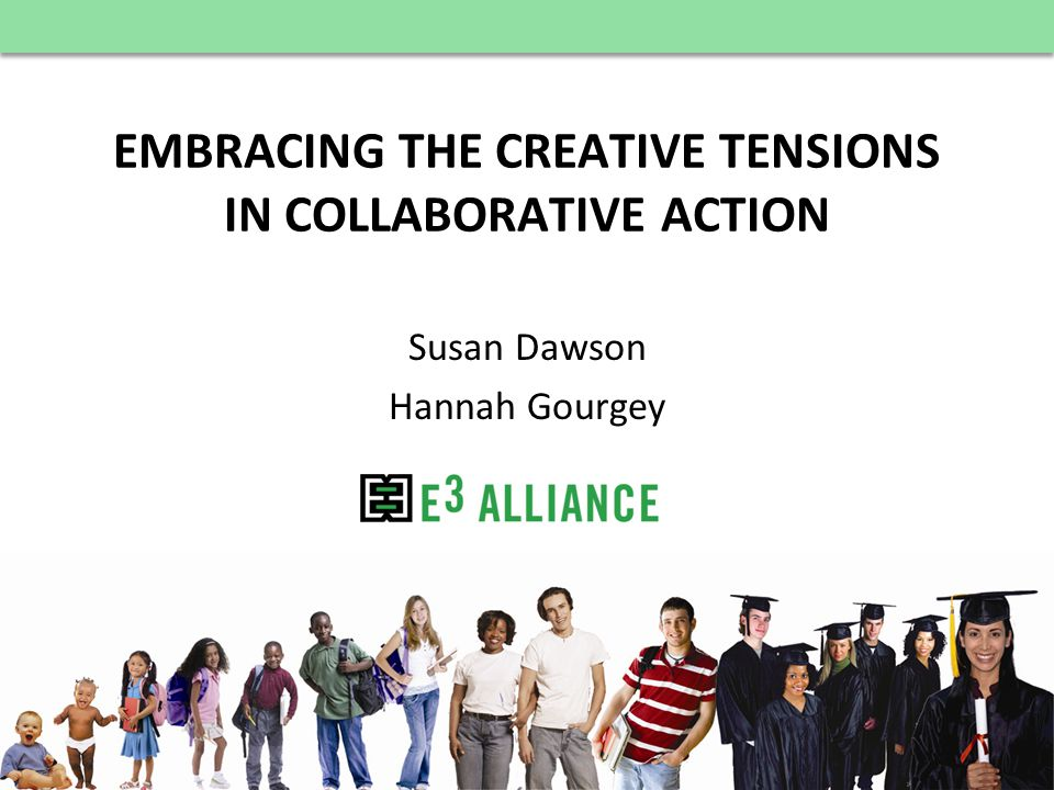 © E 3 Alliance, 2012 EMBRACING THE CREATIVE TENSIONS IN COLLABORATIVE ACTION Susan Dawson Hannah Gourgey