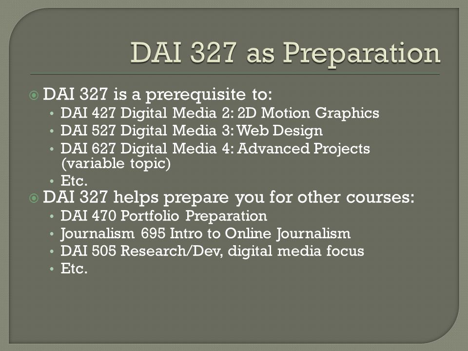 DAI 327 is a prerequisite to: DAI 427 Digital Media 2: 2D Motion Graphics DAI 527 Digital Media 3: Web Design DAI 627 Digital Media 4: Advanced Projects (variable topic) Etc.