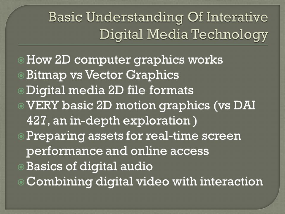 How 2D computer graphics works Bitmap vs Vector Graphics Digital media 2D file formats VERY basic 2D motion graphics (vs DAI 427, an in-depth exploration ) Preparing assets for real-time screen performance and online access Basics of digital audio Combining digital video with interaction