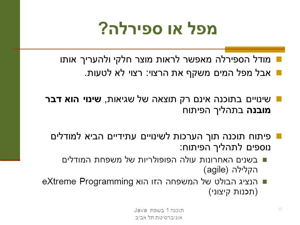 תוכנה 1 בשפת Java אוניברסיטת תל אביב 10 מפל או ספירלה ? מודל הספירלה מאפשר לראות מוצר חלקי ולהעריך אותו אבל מפל המים משקף את הרצוי: רצוי לא לטעות. שינ