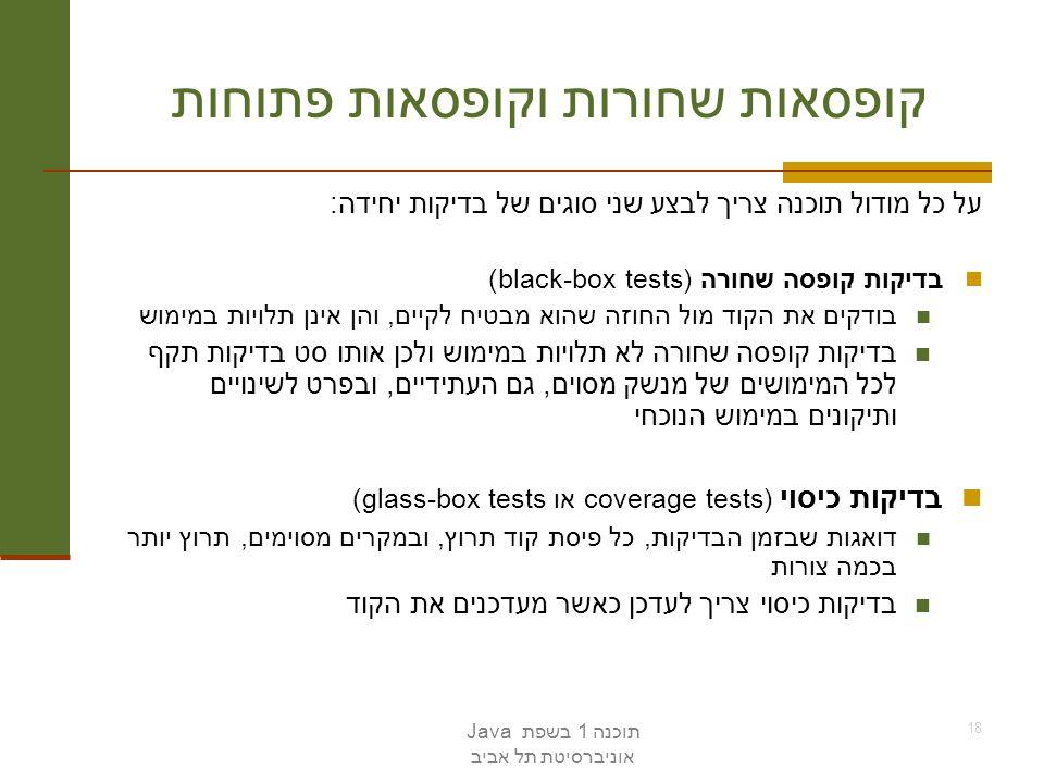 תוכנה 1 בשפת Java אוניברסיטת תל אביב 18 קופסאות שחורות וקופסאות פתוחות על כל מודול תוכנה צריך לבצע שני סוגים של בדיקות יחידה: בדיקות קופסה שחורה (blac