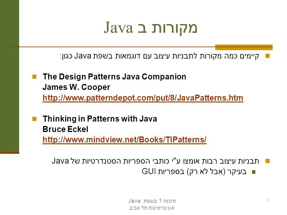 תוכנה 1 בשפת Java אוניברסיטת תל אביב 29 מקורות ב Java קיימים כמה מקורות לתבניות עיצוב עם דוגמאות בשפת Java כגון: The Design Patterns Java Companion Ja