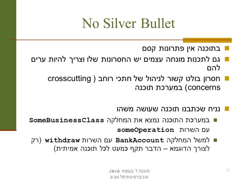 תוכנה 1 בשפת Java אוניברסיטת תל אביב 33 No Silver Bullet בתוכנה אין פתרונות קסם גם לתכנות מונחה עצמים יש החסרונות שלו וצריך להיות ערים להם חסרון בולט