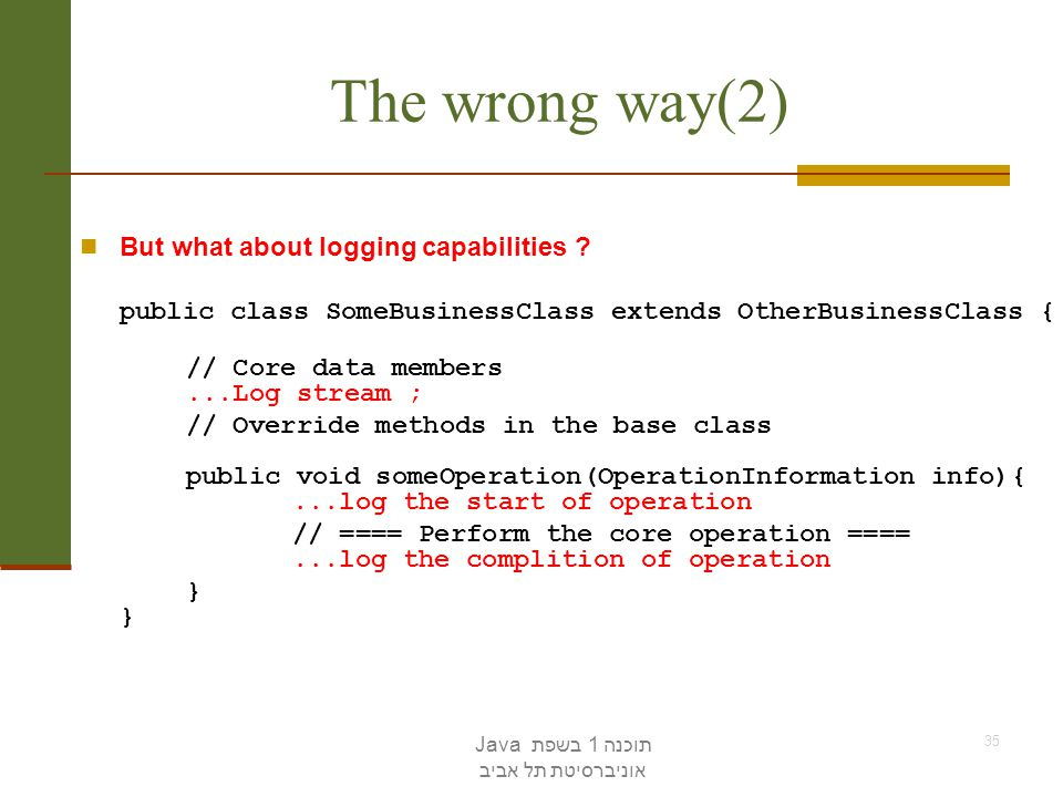 תוכנה 1 בשפת Java אוניברסיטת תל אביב 35 The wrong way(2) But what about logging capabilities ? public class SomeBusinessClass extends OtherBusinessCla