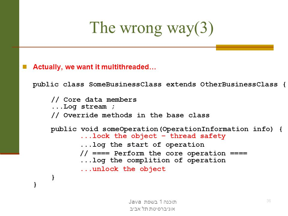 תוכנה 1 בשפת Java אוניברסיטת תל אביב 36 The wrong way(3) Actually, we want it multithreaded… public class SomeBusinessClass extends OtherBusinessClass