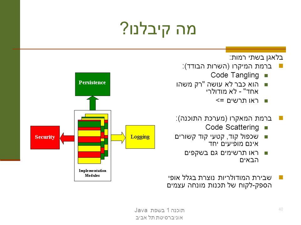 תוכנה 1 בשפת Java אוניברסיטת תל אביב 40 מה קיבלנו ? בלאגן בשתי רמות: ברמת המיקרו (השרות הבודד): Code Tangling הוא כבר לא עושה