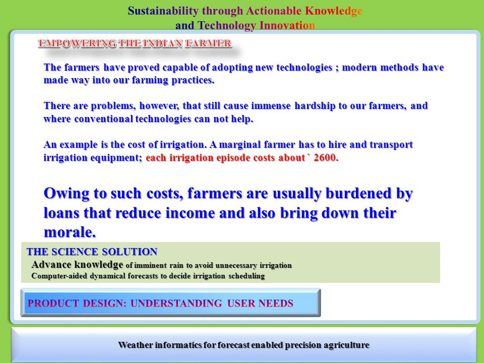 Weather informatics for forecast enabled precision agriculture THE CHALLENGE OF OUTREACH Solution must be with: Immediate and tangible benefits Immediate and tangible benefits No risk due to error in forecast No risk due to error in forecast Easy access for implementation Easy access for implementation ~75% ACCURACY IN COUNT OF RAINY DAYS IN A MONTH Forecast disseminated through Karnataka State Natural Disaster Monitoring Centre (KSNDMC) Validation using high-density raingauge network of KSNDMC Farmers do not need precise values of rainfall or temperature: Forecast rainfall categories Forecast must be at high spatial resolution: Forecast at village cluster (Hobli) level