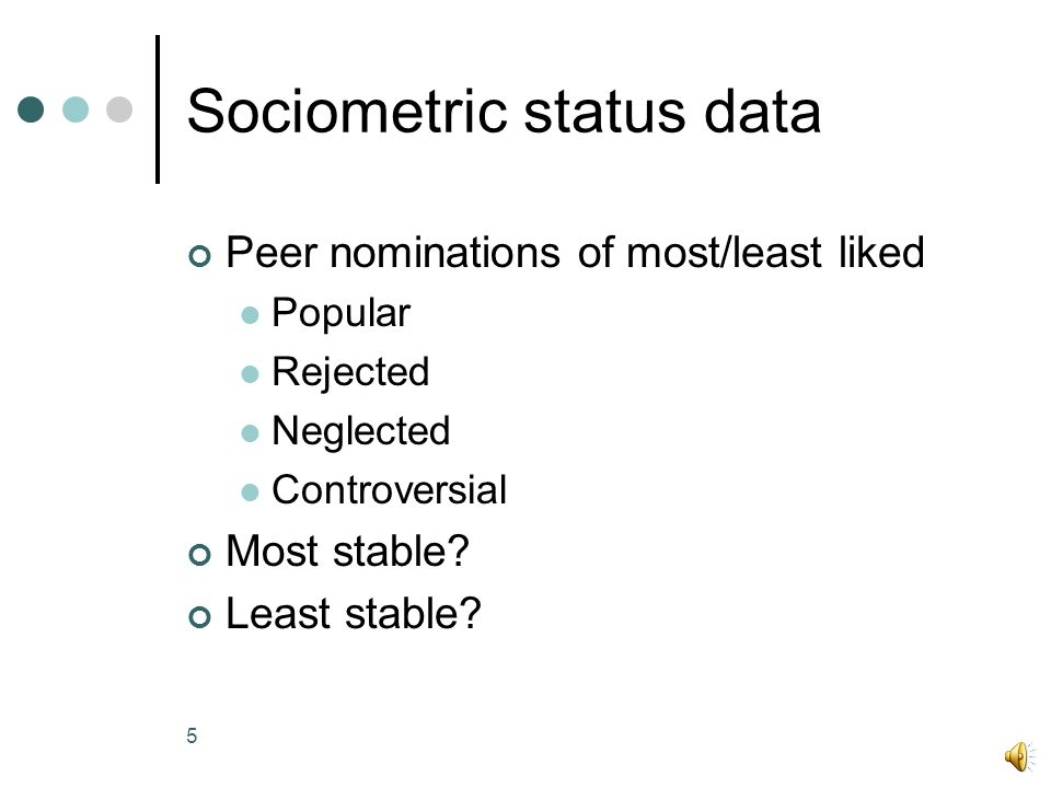 5 Sociometric status data Peer nominations of most/least liked Popular Rejected Neglected Controversial Most stable.