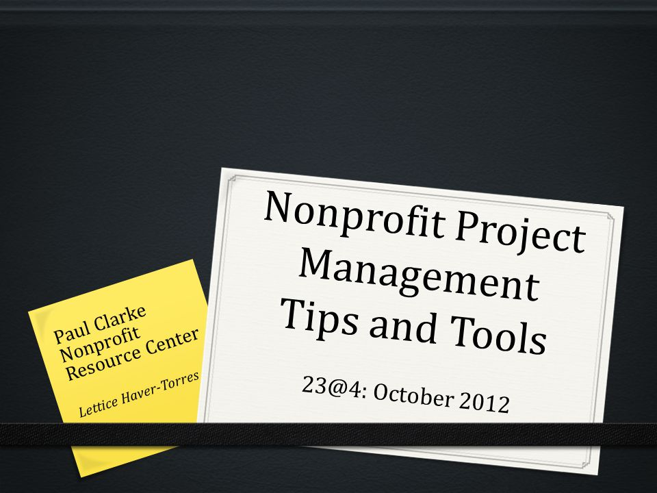 Nonprofit Project Management Tips and Tools 23@4: October 2012 Paul Clarke Nonprofit Resource Center Lettice Haver-Torres