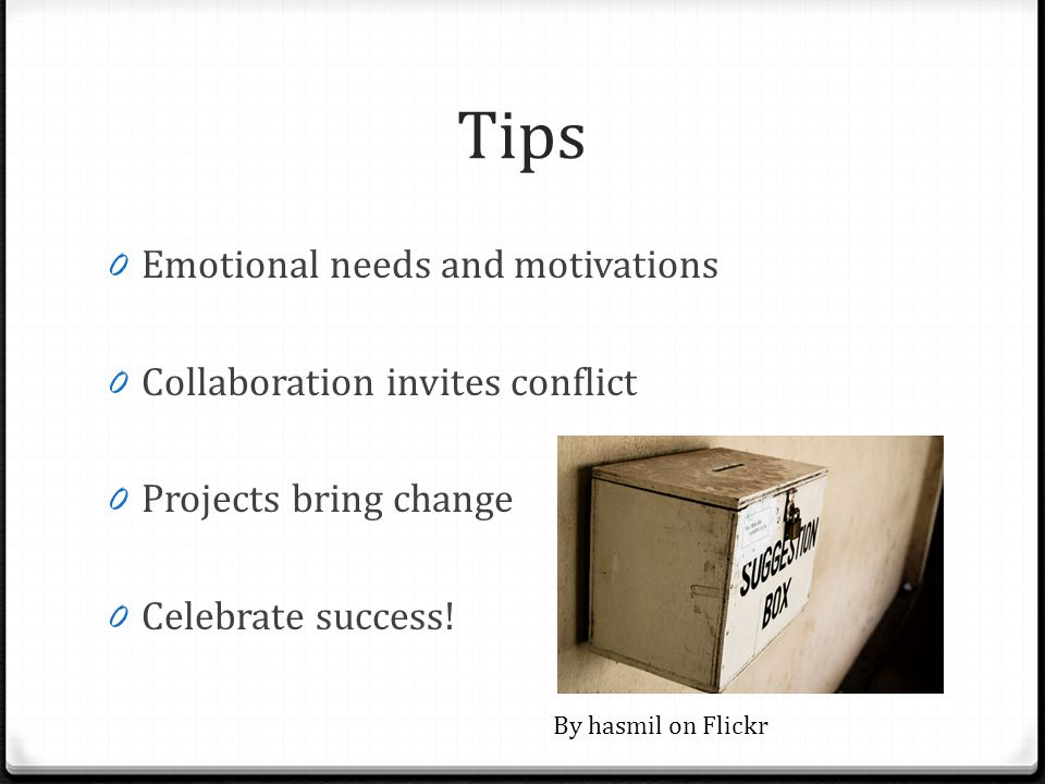 Tips 0 Emotional needs and motivations 0 Collaboration invites conflict 0 Projects bring change 0 Celebrate success! By hasmil on Flickr