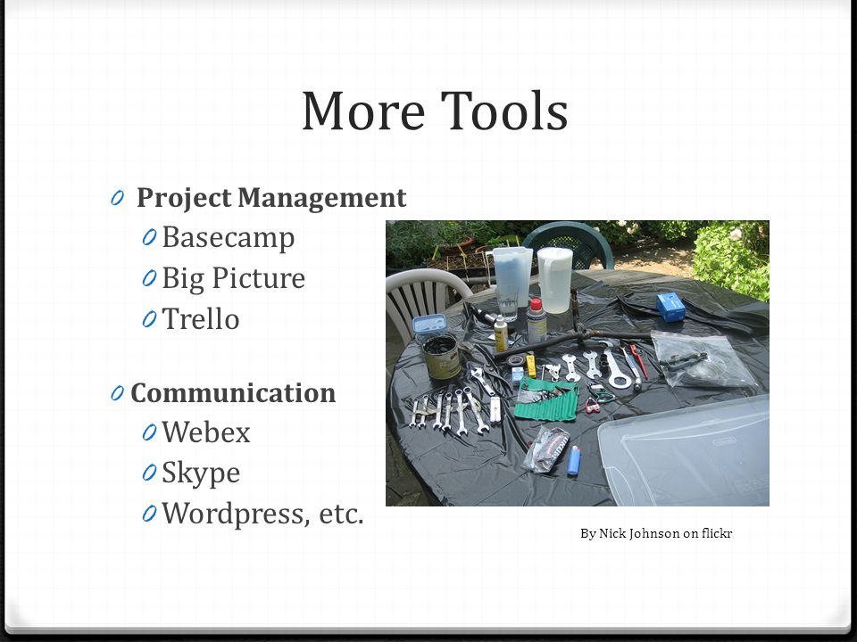 More Tools 0 Project Management 0 Basecamp 0 Big Picture 0 Trello 0 Communication 0 Webex 0 Skype 0 Wordpress, etc. By Nick Johnson on flickr