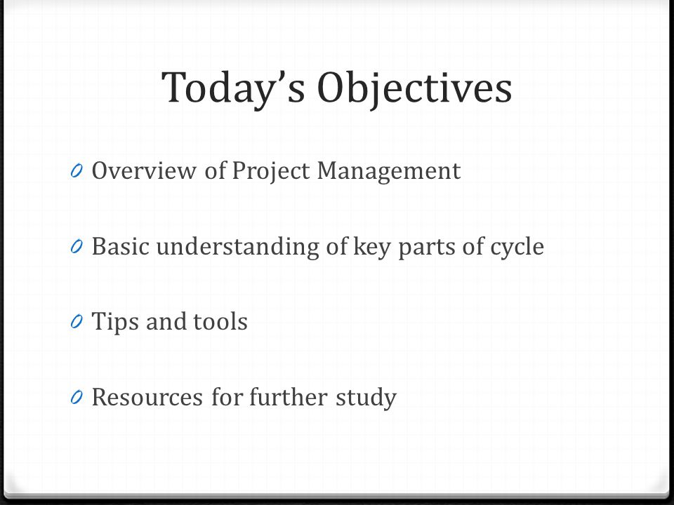 Todays Objectives 0 Overview of Project Management 0 Basic understanding of key parts of cycle 0 Tips and tools 0 Resources for further study