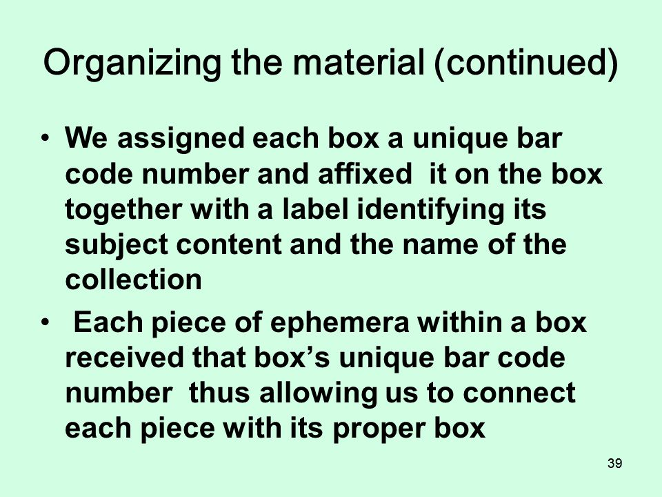 38 Organizing the material (continued) At the present time only the subject headings listed in the contents note are accessible to the public; Other A-Z topical headings will be added to the contents note and become accessible to the public as time permits us to do so
