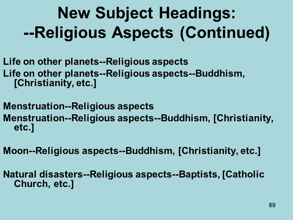 88 New Subject Headings: --Religious Aspects (Continued) Intellectual life--Religious aspects Intellectual life--Religious aspects--Buddhism, [Christianity, etc.] Internet pornography--Religious aspects Internet pornography--Religious aspects--Buddhism, [Christianity, etc.] Introversion--Religious aspects Introversion--Religious aspects--Buddhism, [Christianity, etc.]