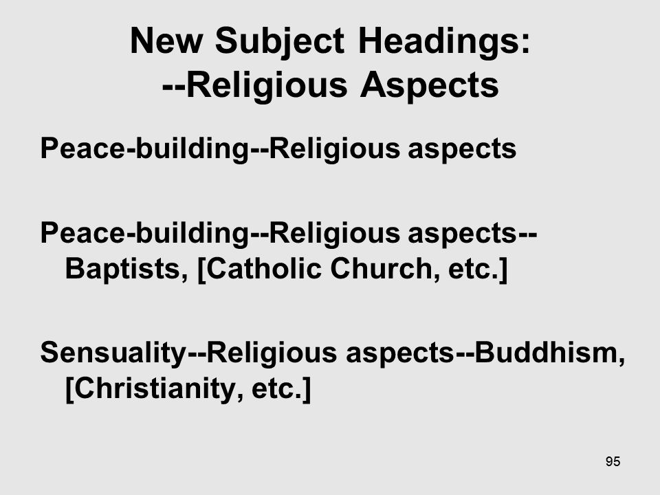 94 New Subject Headings: --Religious Aspects CANCEL: War on Terrorism, 2001 --Religious aspects--Baptists, [Catholic Church, etc.] USE: War on Terrorism, 2001 2009--Religious aspects--Baptists, [Catholic Church, etc.] CANCEL: War on Terrorism, 2001 --Religious aspects-Buddhism, [Christianity, etc.] USE: War on Terrorism, 2001 2009--Religious aspects--Buddhism, [Christianity, etc.]