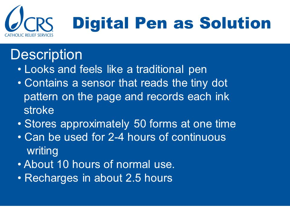 Digital Pen as Solution Looks and feels like a traditional pen Contains a sensor that reads the tiny dot pattern on the page and records each ink stroke Stores approximately 50 forms at one time Can be used for 2-4 hours of continuous writing About 10 hours of normal use.