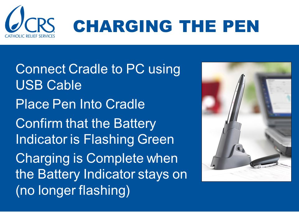 Connect Cradle to PC using USB Cable Place Pen Into Cradle Confirm that the Battery Indicator is Flashing Green Charging is Complete when the Battery Indicator stays on (no longer flashing) CHARGING THE PEN