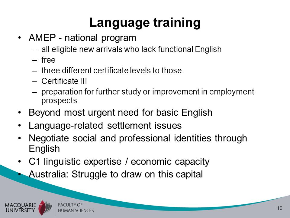 10 Language training AMEP - national program –all eligible new arrivals who lack functional English –free –three different certificate levels to those –Certificate III –preparation for further study or improvement in employment prospects.