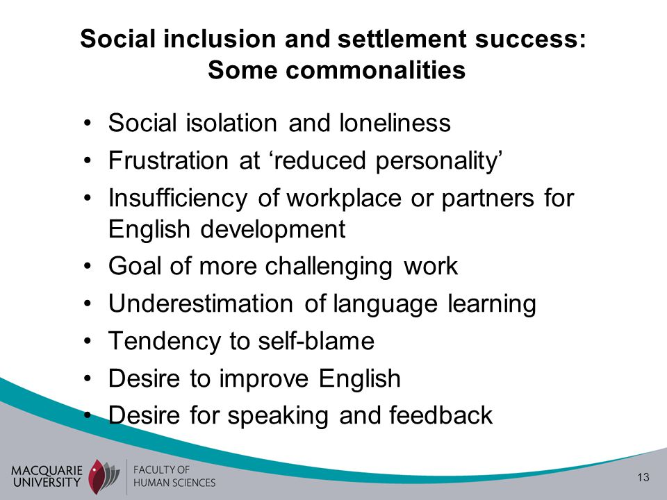 13 Social inclusion and settlement success: Some commonalities Social isolation and loneliness Frustration at reduced personality Insufficiency of workplace or partners for English development Goal of more challenging work Underestimation of language learning Tendency to self-blame Desire to improve English Desire for speaking and feedback