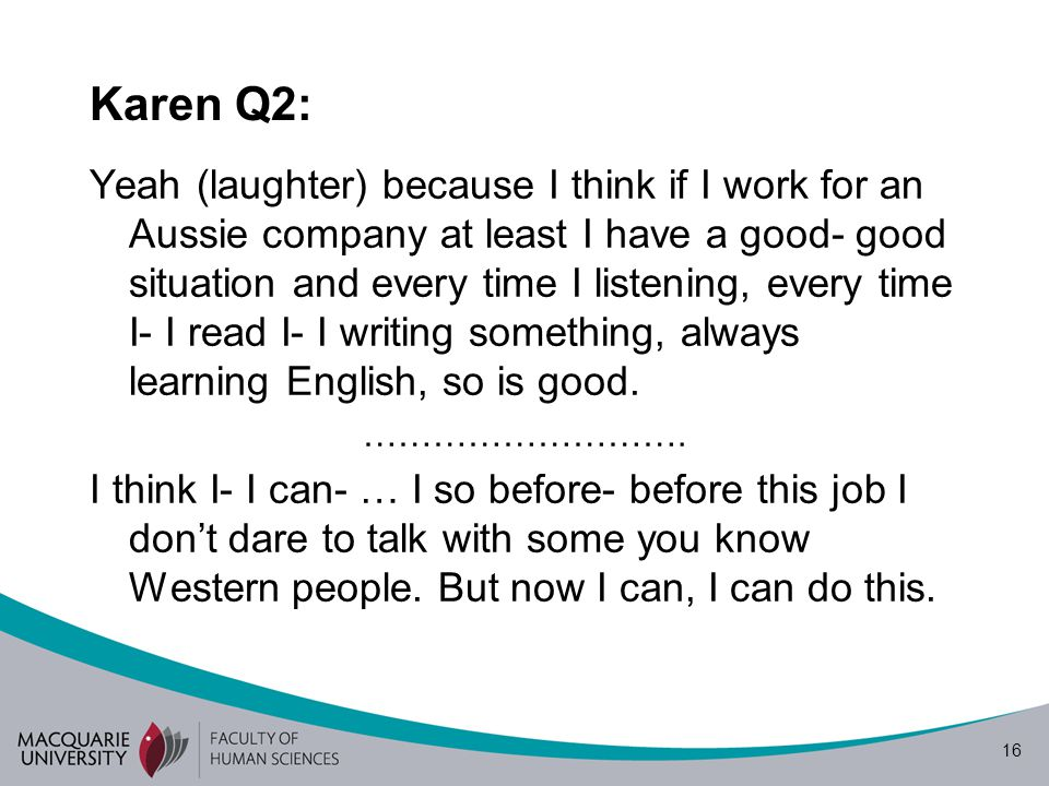 16 Karen Q2: Yeah (laughter) because I think if I work for an Aussie company at least I have a good- good situation and every time I listening, every time I- I read I- I writing something, always learning English, so is good.