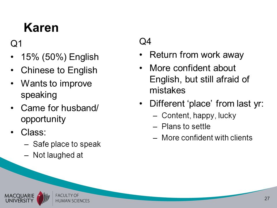 27 Karen Q1 15% (50%) English Chinese to English Wants to improve speaking Came for husband/ opportunity Class: –Safe place to speak –Not laughed at Q4 Return from work away More confident about English, but still afraid of mistakes Different place from last yr: –Content, happy, lucky –Plans to settle –More confident with clients