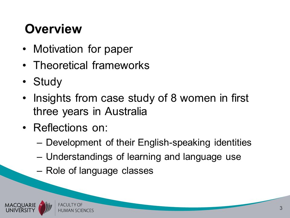 3 Overview Motivation for paper Theoretical frameworks Study Insights from case study of 8 women in first three years in Australia Reflections on: –Development of their English-speaking identities –Understandings of learning and language use –Role of language classes