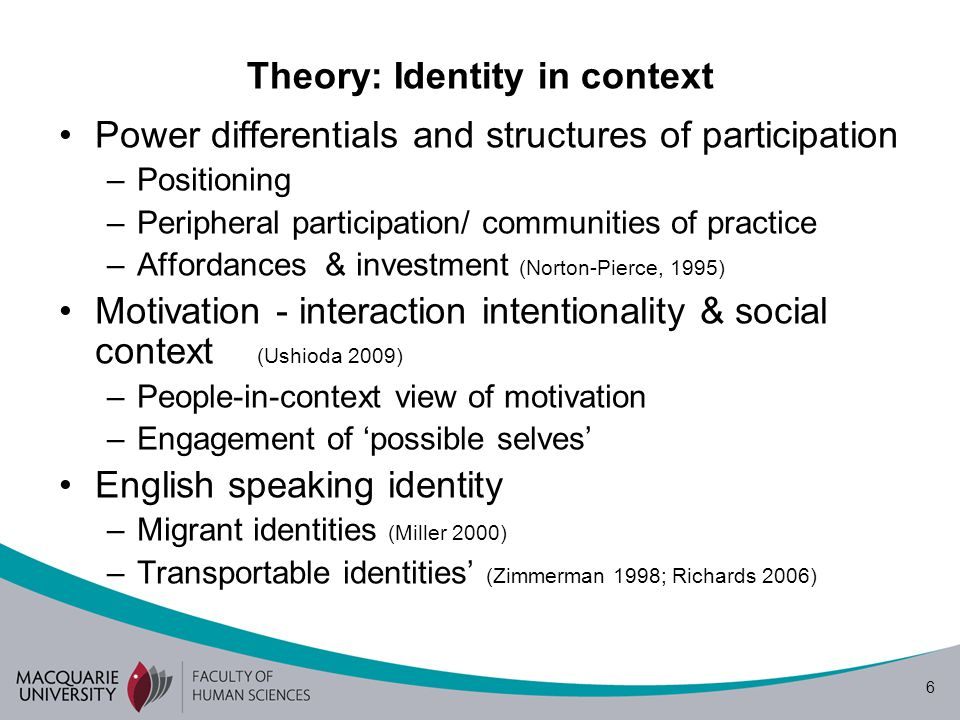 6 Theory: Identity in context Power differentials and structures of participation –Positioning –Peripheral participation/ communities of practice –Affordances & investment (Norton-Pierce, 1995) Motivation - interaction intentionality & social context (Ushioda 2009) –People-in-context view of motivation –Engagement of possible selves English speaking identity –Migrant identities (Miller 2000) –Transportable identities (Zimmerman 1998; Richards 2006)