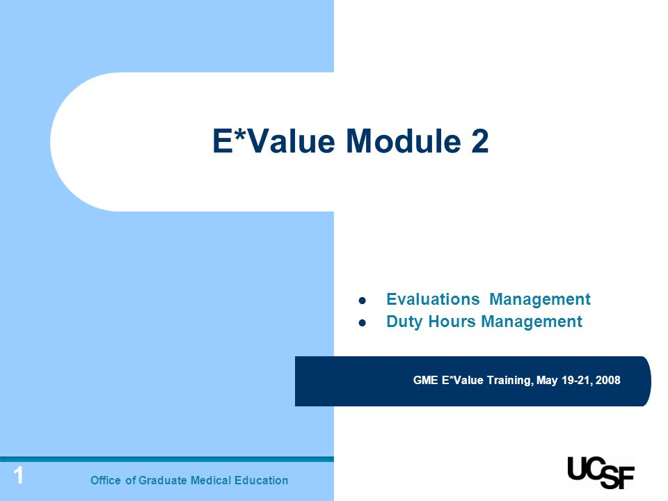 1 E*Value Module 2 GME E*Value Training, May 19-21, 2008 Office of Graduate Medical Education Evaluations Management Duty Hours Management
