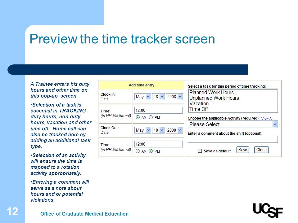 12 Preview the time tracker screen Office of Graduate Medical Education A Trainee enters his duty hours and other time on this pop-up screen. Selectio