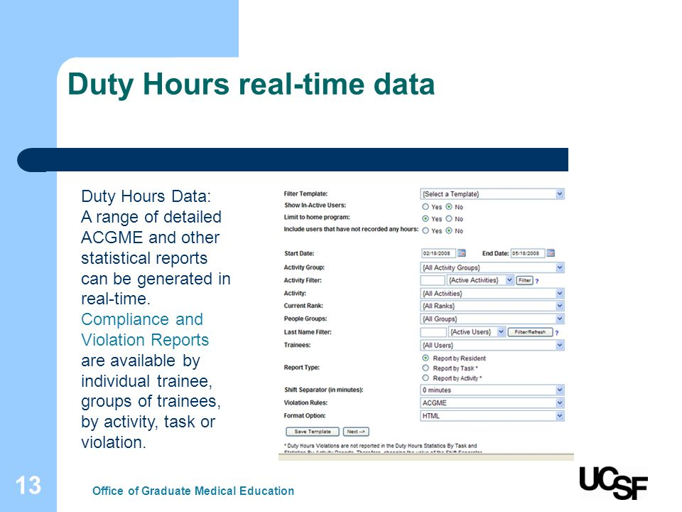 13 Duty Hours real-time data Office of Graduate Medical Education Duty Hours Data: A range of detailed ACGME and other statistical reports can be generated in real-time.