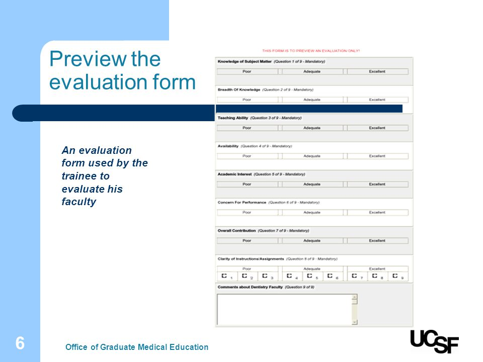 7 Evaluation set up rules Evaluation Types –Trainee, Educator, Staff, Patient, Peer-to-Peer, Alumni, Activity/Rotation, Site, Competency, 360-degree, Conference, Mini CEX & other evaluation types Completed Evaluations – Review a permanent record of all evaluations completed On-the-Fly Evaluations – Praise and Concern cards - make impromptu evaluations available to users Creation – Create your own, or have AI create your evaluation forms Question Groups – Define question groups to address core competencies and objectives Photographs – See an image of the person you are about to evaluate at the top of form Survey Set-up – Store, manage, and retrieve all evaluations built for program Reciprocity Rules – Help prevent retaliation or payback evaluation reviews by blocking data Low Score Notification – Receive automatic notifications of low scores being given Oldest Evaluations First – Require evaluators to complete oldest evals first Suspend Evaluations – Suspend evaluations if they were mis-assigned Office of Graduate Medical Education Establish rules for your programs evaluation process