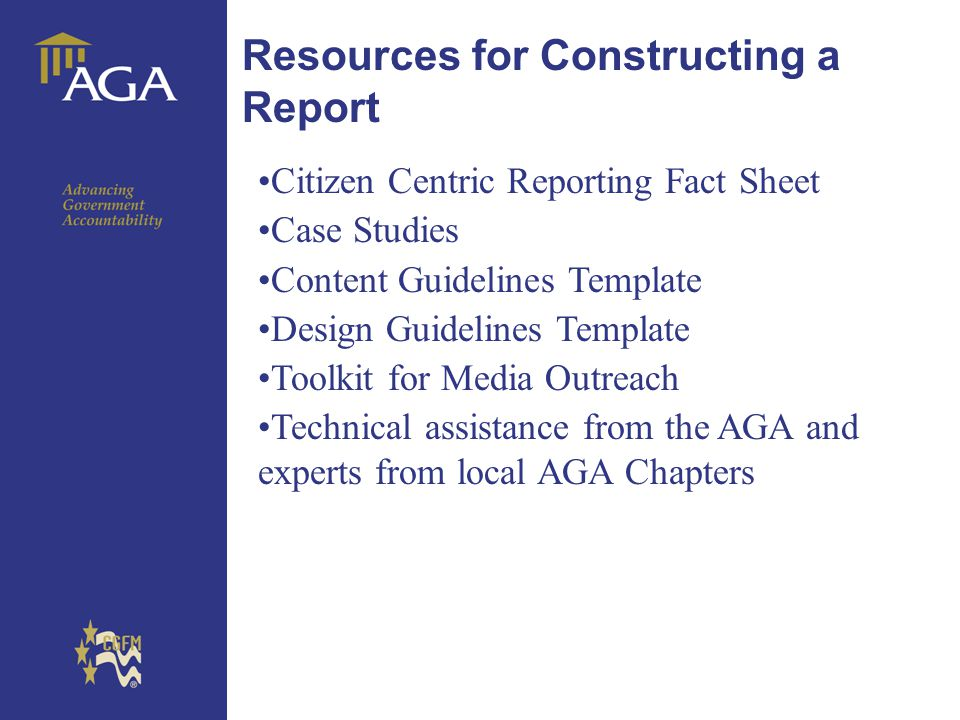 General paragraph Resources for Constructing a Report Citizen Centric Reporting Fact Sheet Case Studies Content Guidelines Template Design Guidelines Template Toolkit for Media Outreach Technical assistance from the AGA and experts from local AGA Chapters