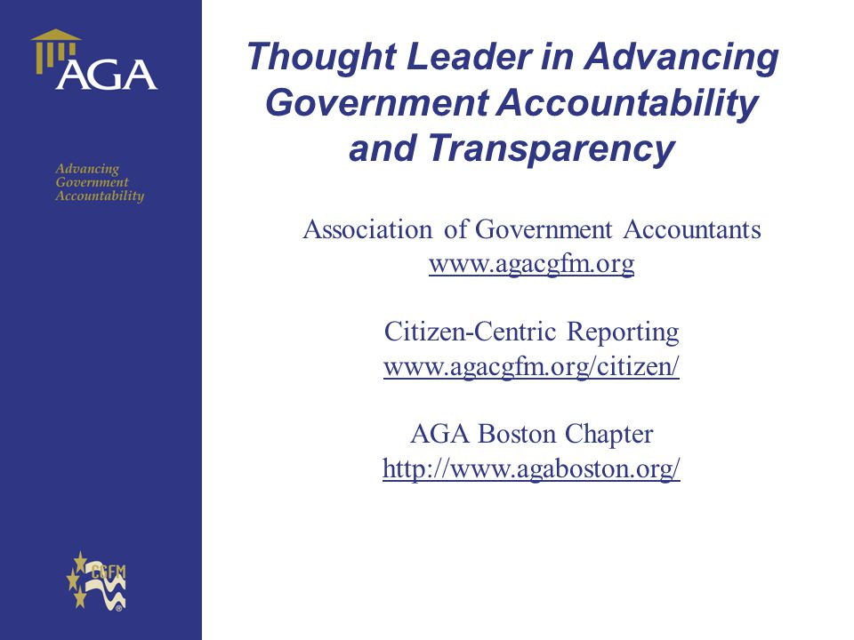General paragraph Thought Leader in Advancing Government Accountability and Transparency Association of Government Accountants www.agacgfm.org Citizen-Centric Reporting www.agacgfm.org/citizen/ AGA Boston Chapter http://www.agaboston.org/