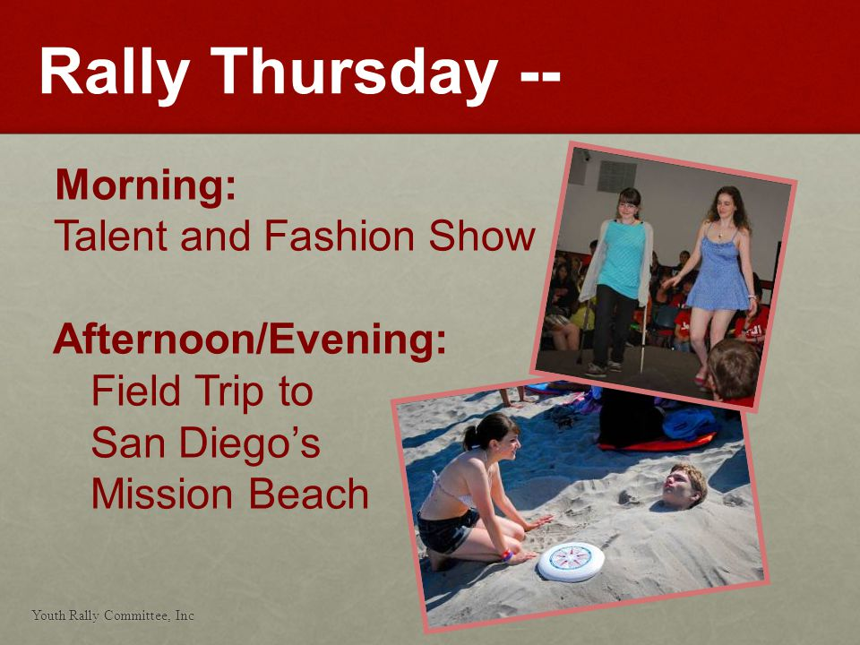 Youth Rally Committee, Inc 27 Rally Thursday -- Morning: Talent and Fashion Show Afternoon/Evening: Field Trip to San Diegos Mission Beach